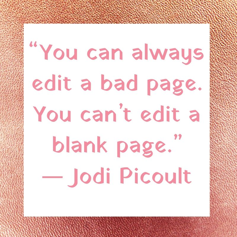 """You can always edit a bad page. You can't edit a blank page."" ― Jodi Picoult"