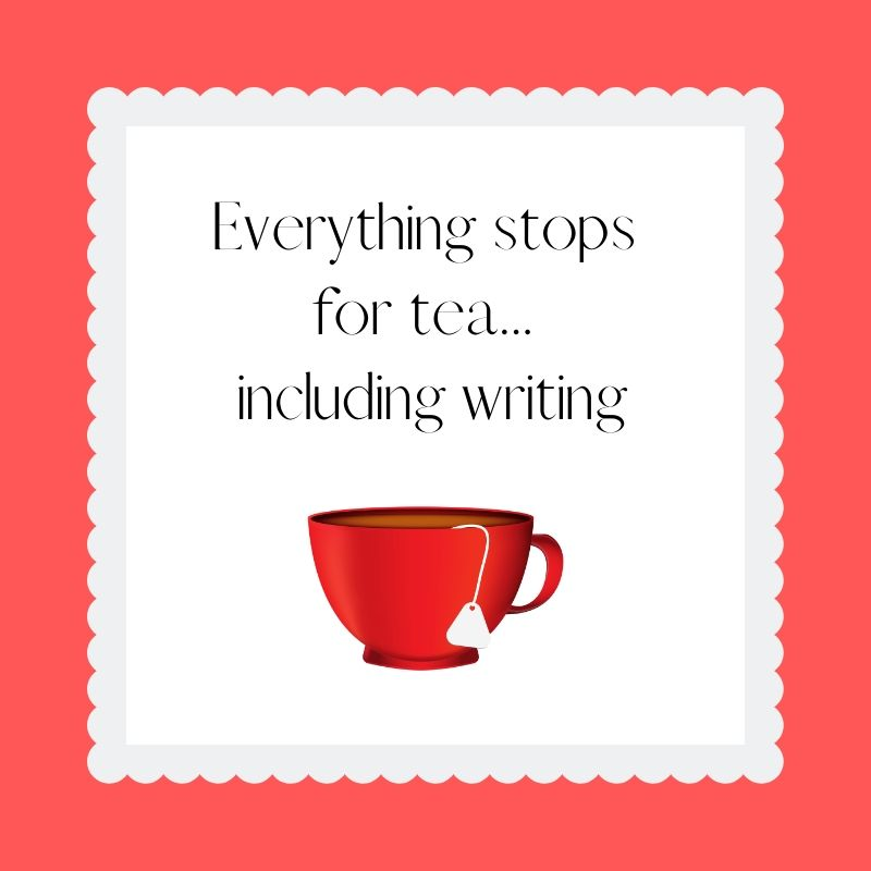 Everything stops for tea... including writing