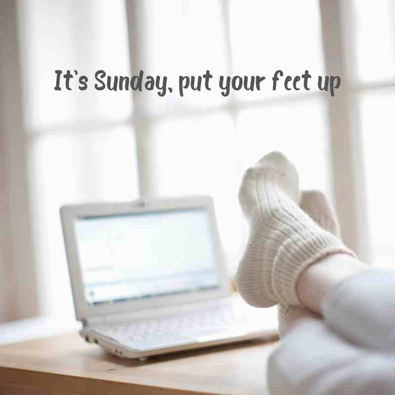 It's Sunday, put your feet up