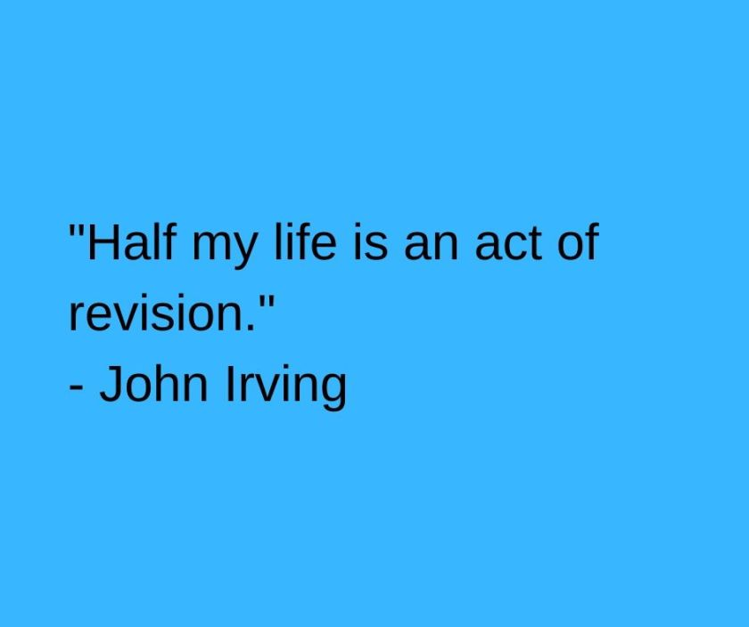 _Half my life is an act of revision._ - John Irving