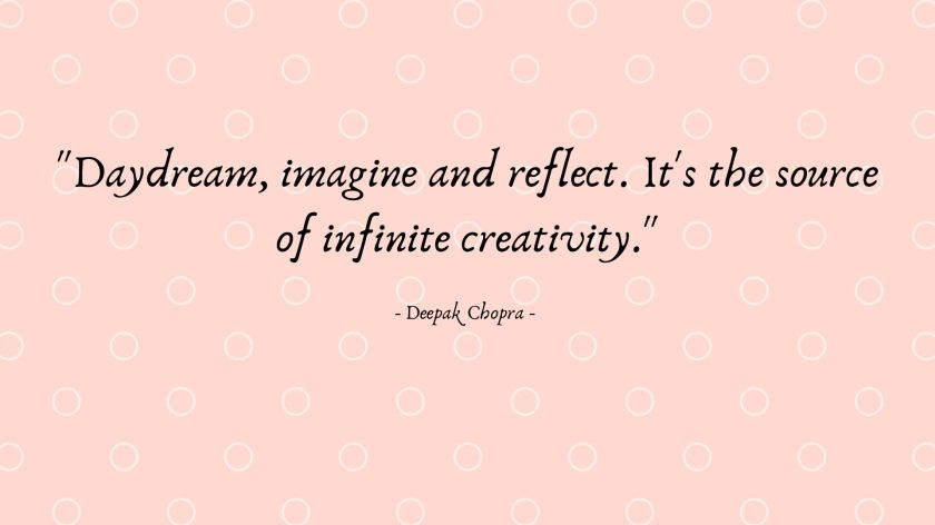 _Daydream, imagine and reflect. It's the source of infinite creativity._ - Deepak Chopra -.jpg